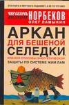 Аркан для бешеной селедки, или Все способы энергетической защиты по системе Жим Норбеков М.С.