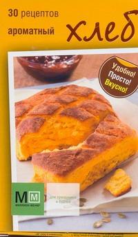 Ароматный хлеб. 30 рецептов
