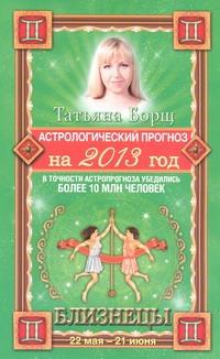 Астрологический прогноз на 2013 год. Близнецы. 22 мая - 21 июня Борщ Татьяна