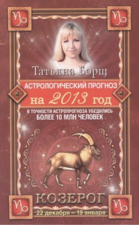 Астрологический прогноз на 2013 год. Козерог . 22 декабря - 20 января Борщ Татьяна