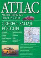 Борисова Г.В. - Атлас автомобильных дорог России. Северо-Запад России' обложка книги