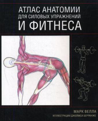Атлас анатомии для силовых упражнений и фитнеса Велла М.