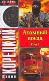 Атомный поезд.  В 2 т. Т. 1 Корецкий Д.А.