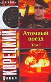 Атомный поезд. В 2 т. Т. 2 Корецкий Д.А.