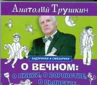 Трушкин А.А. -  О вечном: о любви, о воровстве, о пьянстве... (на CD диске) обложка книги