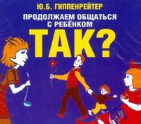 Продолжаем общаться с ребенком. ТАК? (на CD диске) Гиппенрейтер Ю.Б.