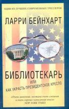 Бейнхарт Ларри - Библиотекарь или как украсть президентское кресло' обложка книги