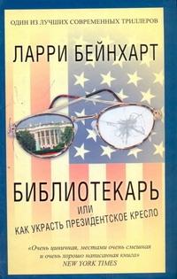 Библиотекарь или как украсть президентское кресло Бейнхарт Ларри