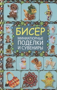 Татьянина Т.И. Бисер. Миниатюрные поделки и сувениры