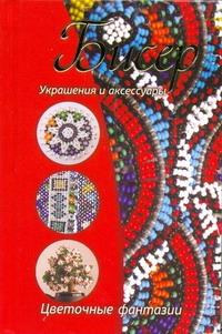 Нестерова Д.В. Бисер. Украшения и аксессуары; цветочные фантазии сувениры