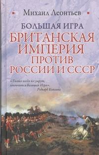 Большая игра. Британская империя против России и СССР Леонтьев М.В.