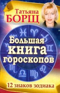 Большая книга гороскопов. 12 знаков Зодиака Борщ Татьяна