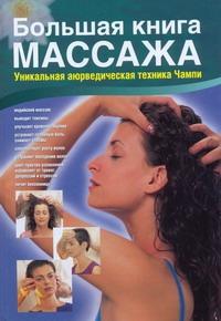 Большая книга массажа. Уникальная аюрведическая техника Чампи Пласенсия Хуан Хосе