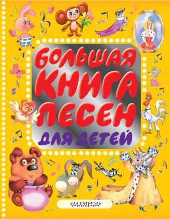 Большая книга песен для детей Барто А.Л., Заходер Б.В., Маршак С.Я., Михалков С.В., Успенский Э.Н. и др.