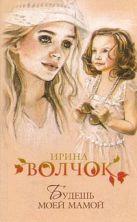 Волчок Ирина - Будешь моей мамой' обложка книги