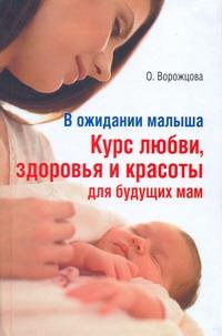 В ожидании малыша. Курс любви, здоровья и красоты для будущих мам Ворожцова О.Д.