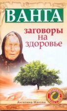 Макова Ангелина - Ванга: заговоры на здоровье' обложка книги