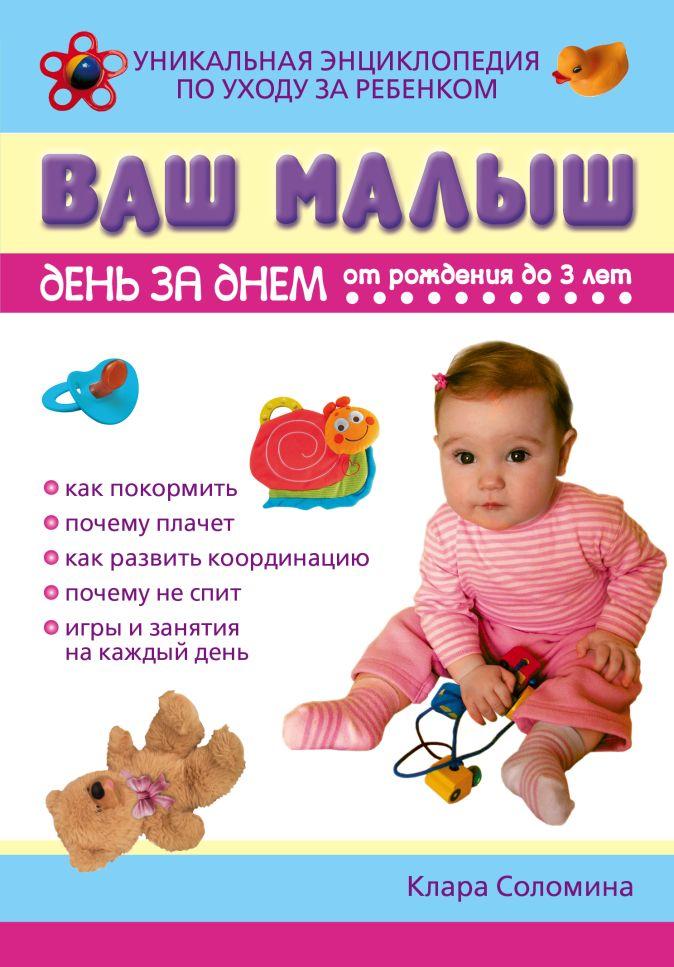 Соломина К. - Ваш малыш день за днем: от рождения до трех лет обложка книги