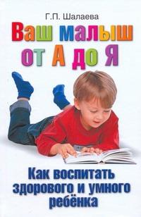 Шалаева Г.П. - Ваш малыш от А до Я. Как воспитать здорового и умного ребёнка обложка книги