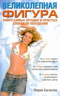 Великолепная фигура. Книга самых лучших и простых способов похудения Баганова Мария