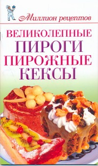 Великолепные пироги, пирожные, кексы