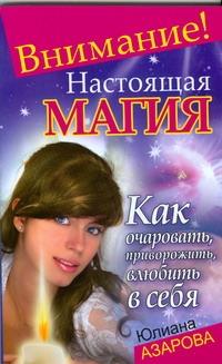 Внимание! Настоящая магия! Как очаровать, приворожить, влюбить в себя Азарова Ю.