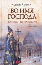Яллоп Дэвид - Во имя Господа. Кто убил Папу Римского?' обложка книги