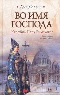 Яллоп Дэвид - Во имя Господа. Кто убил Папу Римского? обложка книги