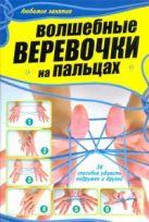 Шебушева И.Д. - Волшебные веревочки на пальцах. 50 способов удивить подружек и друзей' обложка книги