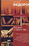 Федоров Н.Ф. - Вопрос о братстве, или родстве,о причинах небратского, неродственного, т.е. неми' обложка книги