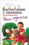Воспитание с пеленок: настольная книга умных родителей