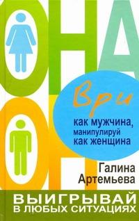 Ври как мужчина, манипулируй как женщина Артемьева Галина