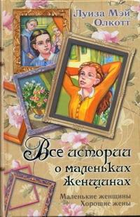 Олкотт Л.М. - Все истории о маленьких женщинах. Маленькие женщины; Хорошие жены обложка книги