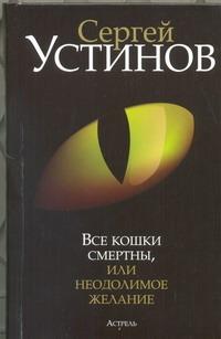 Устинов С.Л. - Все кошки смертны, или Неодолимое желание обложка книги