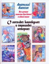 Все лучшие повести для детей в одной книге. О веселых каникулах и страшных истор Алексин А.Г.