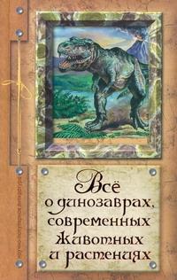 Все о динозаврах, современных животных и растениях