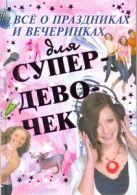 Хомич Е.О. - Все о праздниках и вечеринках для супердевочек' обложка книги