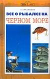 Все о рыбалке на Черном море Артамонов А.Е.
