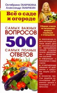 Всё о саде и огороде. 500 самых важных вопросов, 500 самых полных ответов