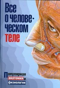 Все о человеческом теле=Все о человеческом организме Борисова И.А.