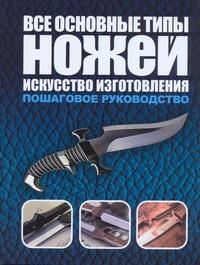 Все основные типы ножей. Искусство изготовления Маккрейт Тим