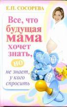 Сосорева Е.П. - Все, что будущая мама хочет знать, но не знает, у кого спросить' обложка книги