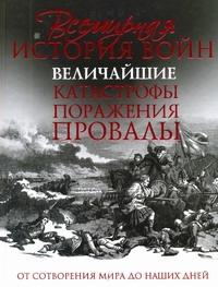 Всемирная история войн. Величайшие катастрофы, поражения, провалы - фото 1