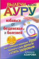 Азарова Ю. - Вылечи свою ауру, избавься от безденежья и болезней' обложка книги