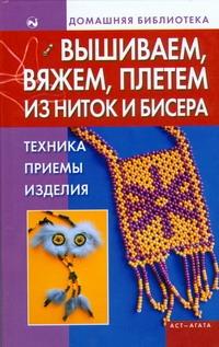 Вышиваем, вяжем, плетем из ниток и бисера. Техника, приемы, изделия Бычкова Е.Р.