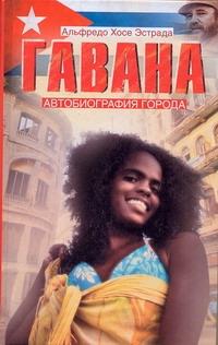 Гавана. Автобиография города Эстрада Альфредо Хосе