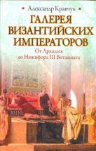 Кравчук А. - Галерея византийских императоров. От Аркадия до Никифора III Вотаниата' обложка книги