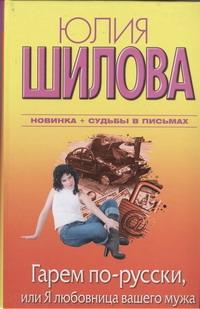 Юлия Шилова - Гарем по-русски, или Я любовница вашего мужа обложка книги