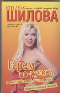 Гарем по-русски, или Я любовница вашего мужа Шилова Ю.В.