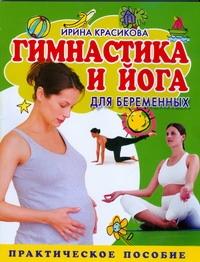 Гимнастика и йога для беременных Красикова Ирина
